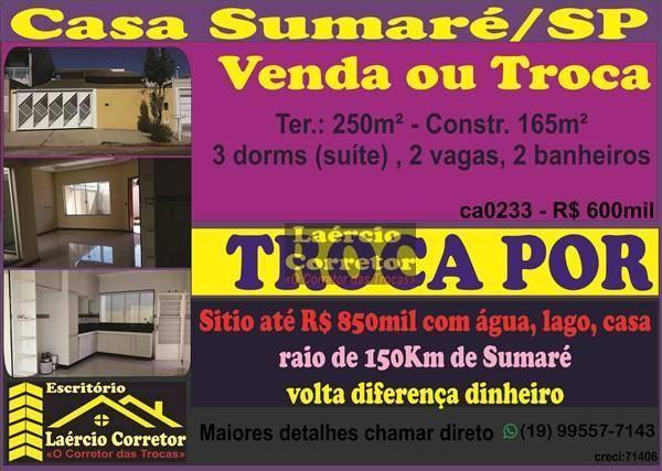 Troca ou Vende Casa Sumaré 250m² ter. 3 dorms (suite) - R$ 600mil POR Sítio até R$ 850mil