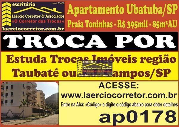 Troca (ou vende) Apartamento Ubatuba/SP Por Imóvel em Taubaté ou São José dos Campos (Leia Descrição Anuncio)
